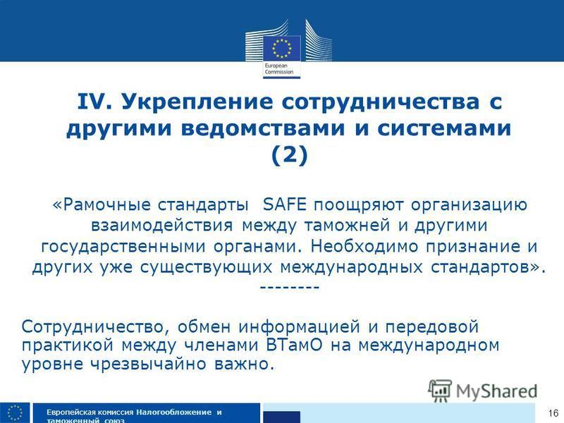 16 Европейская комиссия Налогообложение и таможенный союз IV. Укрепление сотрудничества с другими ведомствами и системами (2) «Рамочные стандарты SAFE поощряют организацию взаимодействия между таможней и другими государственными органами. Необходимо