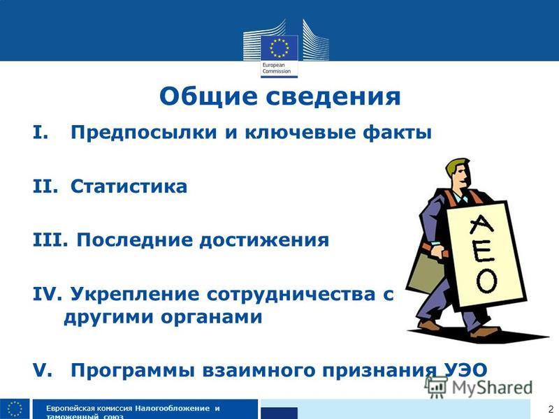 2 Европейская комиссия Налогообложение и таможенный союз I. Предпосылки и ключевые факты II. Статистика III. Последние достижения IV. Укрепление сотрудничества с другими органами V. Программы взаимного признания УЭО Общие сведения