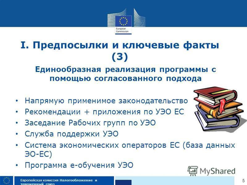 5 Европейская комиссия Налогообложение и таможенный союз I. Предпосылки и ключевые факты (3) Единообразная реализация программы с помощью согласованного подхода Напрямую применимое законодательство Рекомендации + приложения по УЭО ЕС Заседание Рабочи