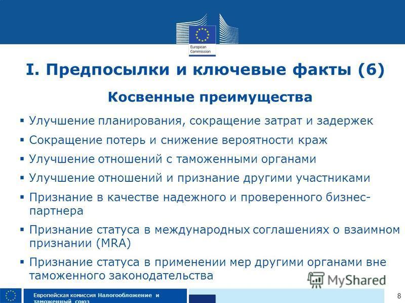 8 Европейская комиссия Налогообложение и таможенный союз I. Предпосылки и ключевые факты (6) Косвенные преимущества Улучшение планирования, сокращение затрат и задержек Сокращение потерь и снижение вероятности краж Улучшение отношений с таможенными о