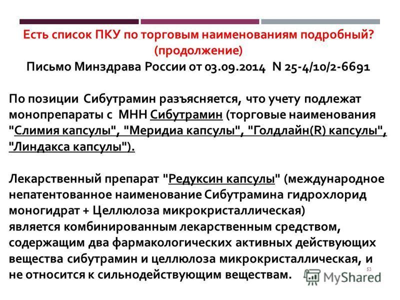 53 Есть список ПКУ по торговым наименованиям подробный ? ( продолжение ) Письмо Минздрава России от 03.09.2014 N 25-4/10/2-6691 По позиции Сибутрамин разъясняется, что учету подлежат монопрепараты с МНН Сибутрамин ( торговые наименования