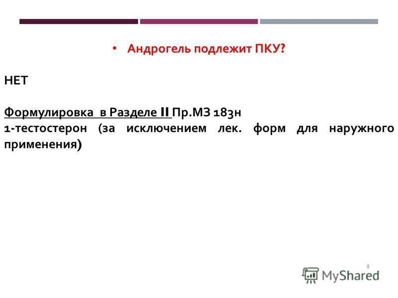 8 Андрогель подлежит ПКУ ? НЕТ Формулировка в Разделе II Пр. МЗ 183 н 1- тестостерон ( за исключением лек. форм для наружного применения )