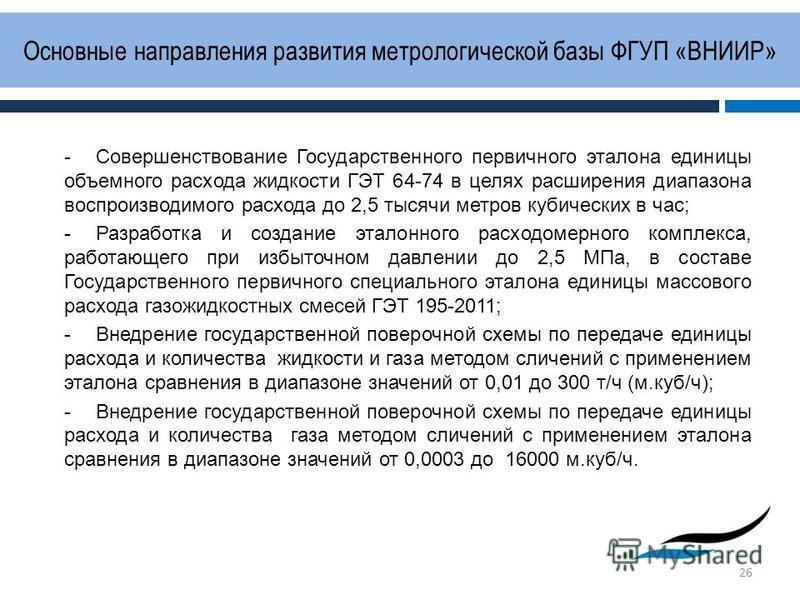 Основные направления развития метрологической базы ФГУП «ВНИИР» 26 -Совершенствование Государственного первичного эталона единицы объемного расхода жидкости ГЭТ 64-74 в целях расширения диапазона воспроизводимого расхода до 2,5 тысячи метров кубическ
