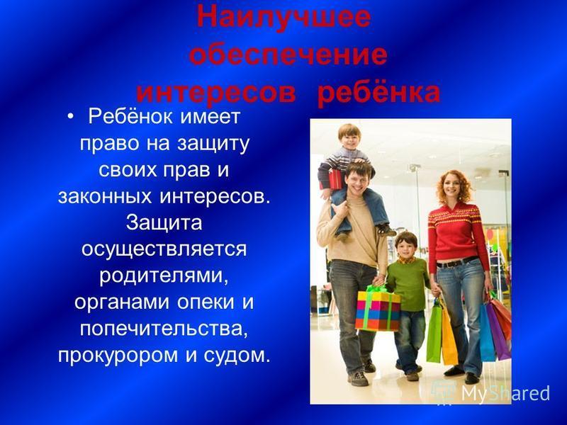 Наилучшее обеспечение интересов ребёнка Ребёнок имеет право на защиту своих прав и законных интересов. Защита осуществляется родителями, органами опеки и попечительства, прокурором и судом.