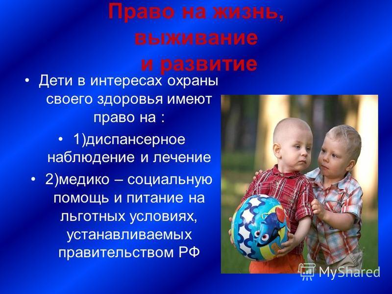 Право на жизнь, выживание и развитие Дети в интересах охраны своего здоровья имеют право на : 1)диспансерное наблюдение и лечение 2)медико – социальную помощь и питание на льготных условиях, устанавливаемых правительством РФ