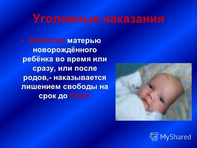 Уголовные наказания Убийство матерью новорождённого ребёнка во время или сразу, или после родов,- наказывается лишением свободы на срок до 5 лет.