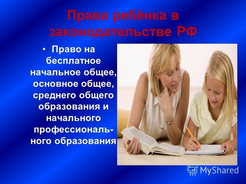 Права ребёнка в законодательстве РФ Право на бесплатное начальное общее, основное общее, среднего общего образования и начального профессионального образования