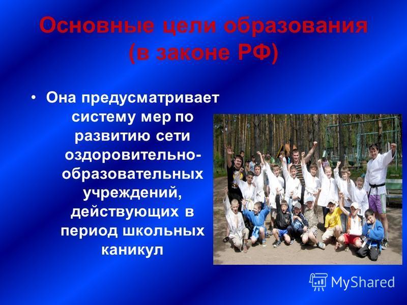 Основные цели образования (в законе РФ) Она предусматривает систему мер по развитию сети оздоровительно- образовательных учреждений, действующих в период школьных каникул