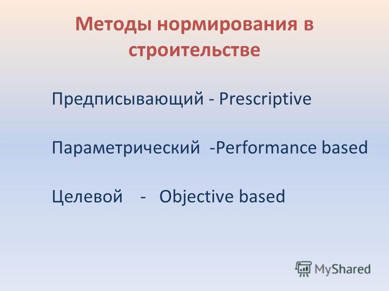 Методы нормирования в строительстве Предписывающий - Prescriptive Параметрический -Performance based Целевой - Objective based