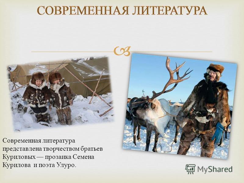 Современная литература представлена творчеством братьев Куриловых прозаика Семена Курилова и поэта Улуро.