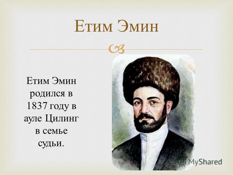 Етим Эмин Етим Эмин родился в 1837 году в ауле Цилинг в семье судьи.