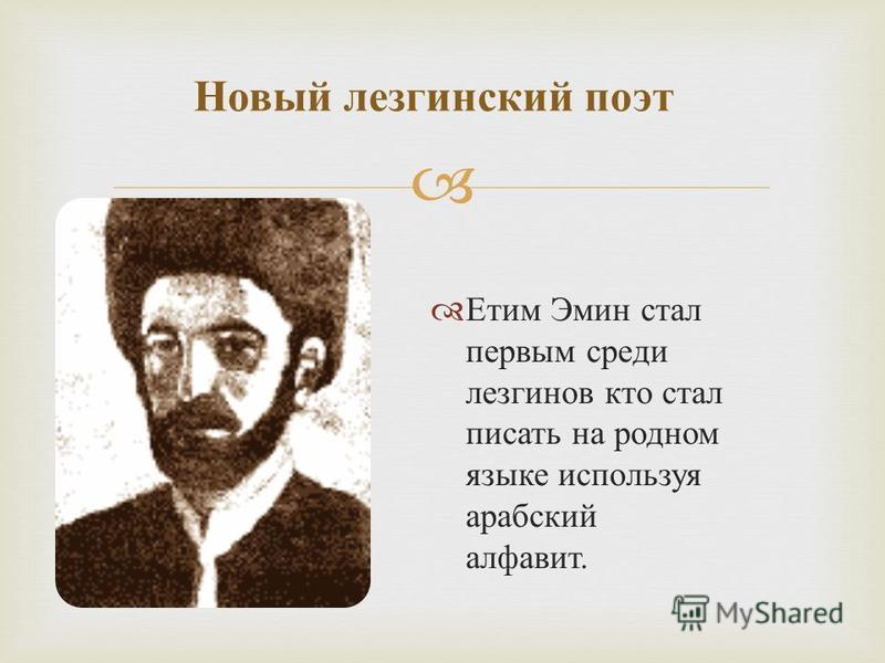 Етим Эмин стал первым среди лезгинов кто стал писать на родном языке используя арабский алфавит. Новый лезгинский поэт