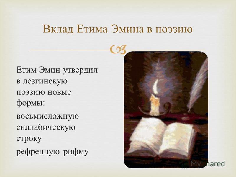 Етим Эмин утвердил в лезгинскую поэзию новые формы : восьмисложную силлабическую строку рефренную рифму Вклад Етима Эмина в поэзию