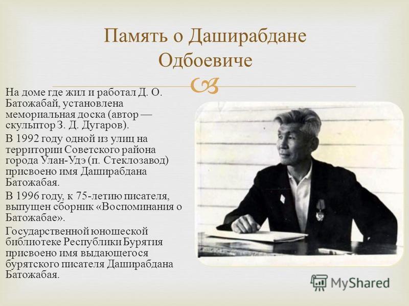 На доме где жил и работал Д. О. Батожабай, установлена мемориальная доска (автор скульптор З. Д. Дугаров). В 1992 году одной из улиц на территории Советского района города Улан-Удэ (п. Стеклозавод) присвоено имя Даширабдана Батожабая. В 1996 году, к