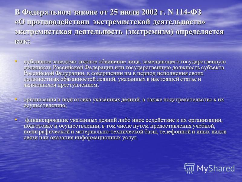 В Федеральном законе от 25 июля 2002 г. N 114-ФЗ «О противодействии экстремистской деятельности» экстремистская деятельность (экстремизм) определяется как: публичное заведомо ложное обвинение лица, замещающего государственную должность Российской Фед