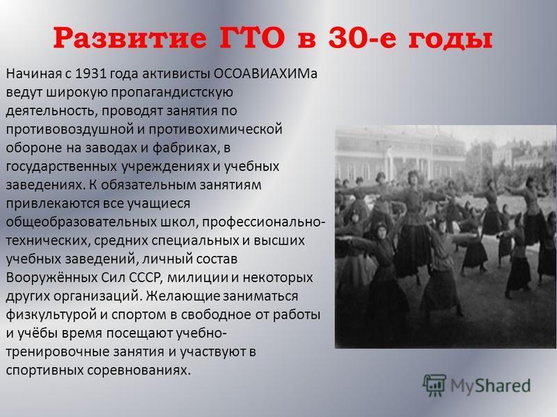 Развитие ГТО в 30-е годы Начиная с 1931 года активисты ОСОАВИАХИМа ведут широкую пропагандистскую деятельность, проводят занятия по противовоздушной и противохимической обороне на заводах и фабриках, в государственных учреждениях и учебных заведениях