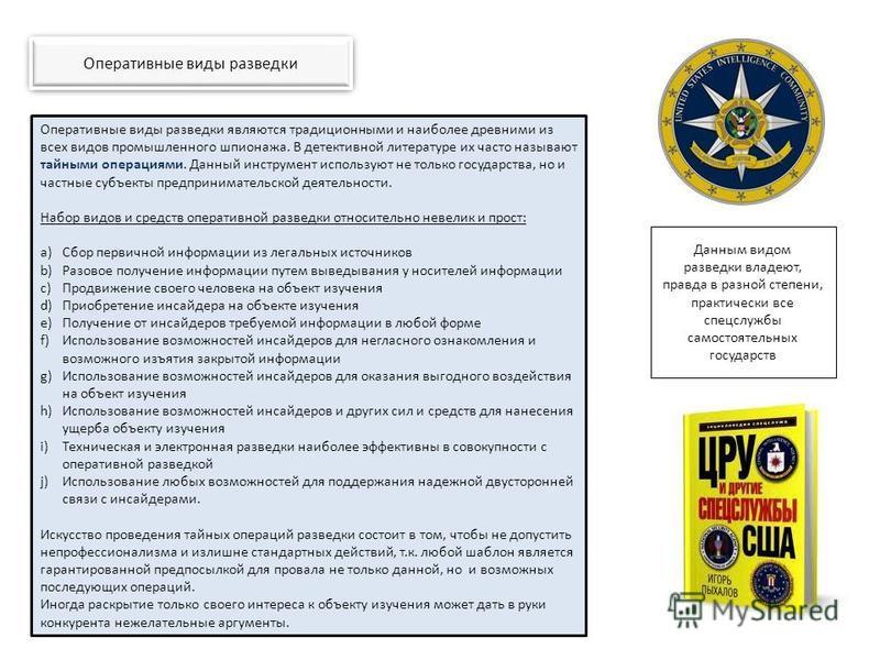 Оперативные виды разведки Данным видом разведки владеют, правда в разной степени, практически все спецслужбы самостоятельных государств Оперативные виды разведки являются традиционными и наиболее древними из всех видов промышленного шпионажа. В детек