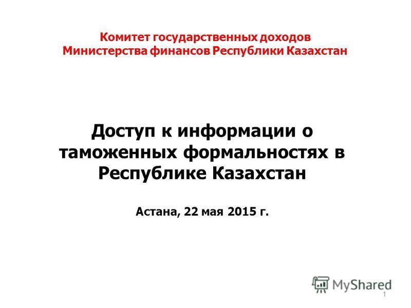 Доступ к информации о таможенных формальностях в Республике Казахстан Астана, 22 мая 2015 г. 1 Комитет государственных доходов Министерства финансов Республики Казахстан