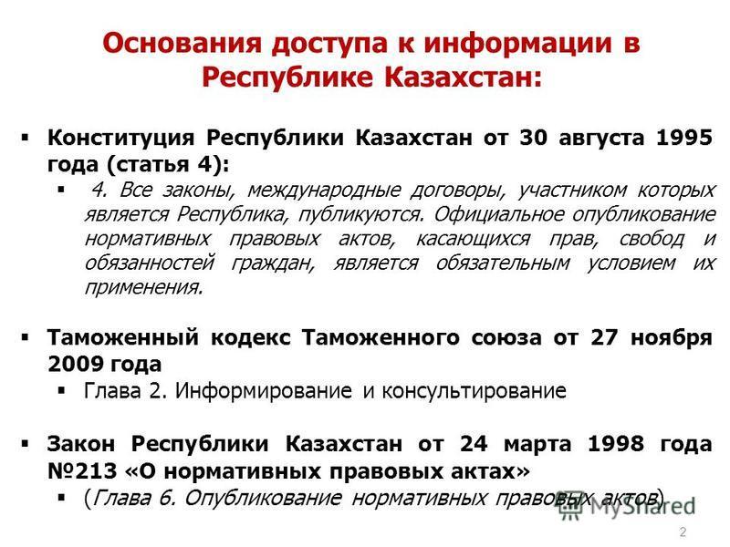 2 Основания доступа к информации в Республике Казахстан: Конституция Республики Казахстан от 30 августа 1995 года (статья 4): 4. Все законы, международные договоры, участником которых является Республика, публикуются. Официальное опубликование нормат