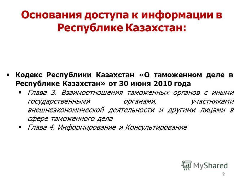 2 Основания доступа к информации в Республике Казахстан: Кодекс Республики Казахстан «О таможенном деле в Республике Казахстан» от 30 июня 2010 года Глава 3. Взаимоотношения таможенных органов с иными государственными органами, участниками внешнеэкон