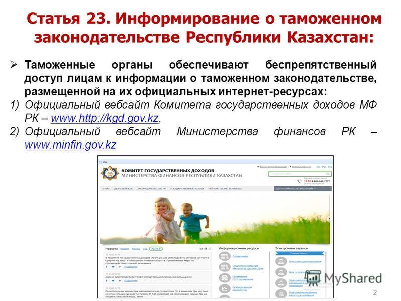 2 Статья 23. Информирование о таможенном законодательстве Республики Казахстан: Таможенные органы обеспечивают беспрепятственный доступ лицам к информации о таможенном законодательстве, размещенной на их официальных интернет-ресурсах: 1)Официальный в
