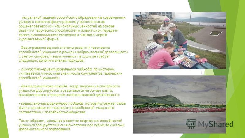 Актуальной задачей российского образования в современных условиях является формирование у воспитанников общечеловеческих и национальных ценностей на основе развития творческих способностей к живописной передачи своего эмоционального состояния и знани