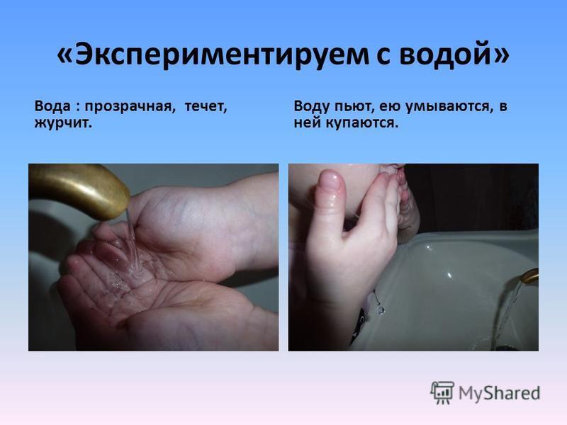 «Экспериментируем с водой» Вода : прозрачная, течет, журчит. Воду пьют, ею умываются, в ней купаются.
