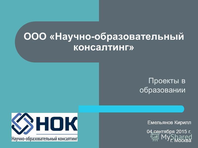 Проекты в образовании ООО «Научно-образовательный консалтинг» Емельянов Кирилл 04 сентября 2015 г. г. Москва