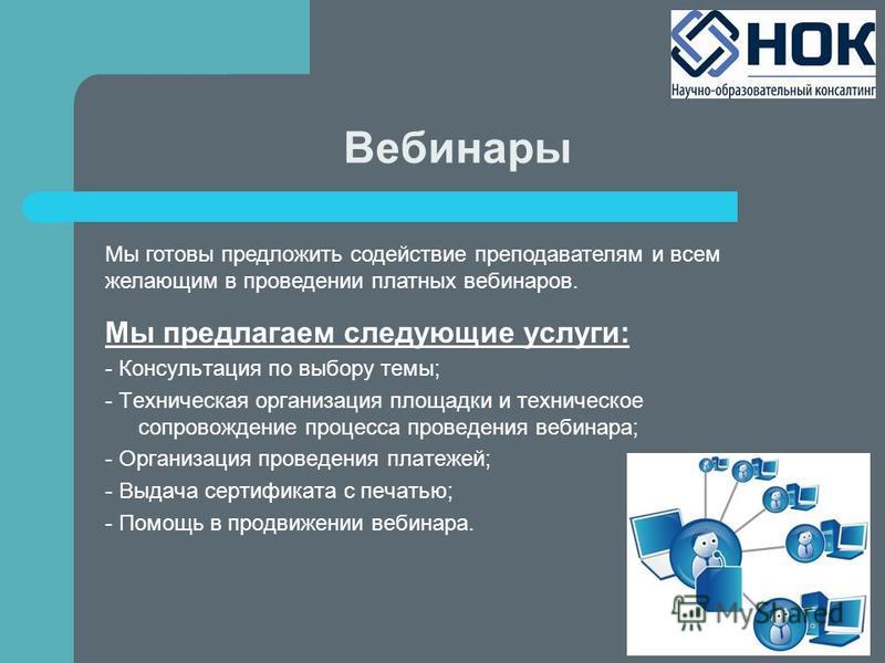Вебинары Мы предлагаем следующие услуги: - Консультация по выбору темы; - Техническая организация площадки и техническое сопровождение процесса проведения вебинара; - Организация проведения платежей; - Выдача сертификата с печатью; - Помощь в продвиж