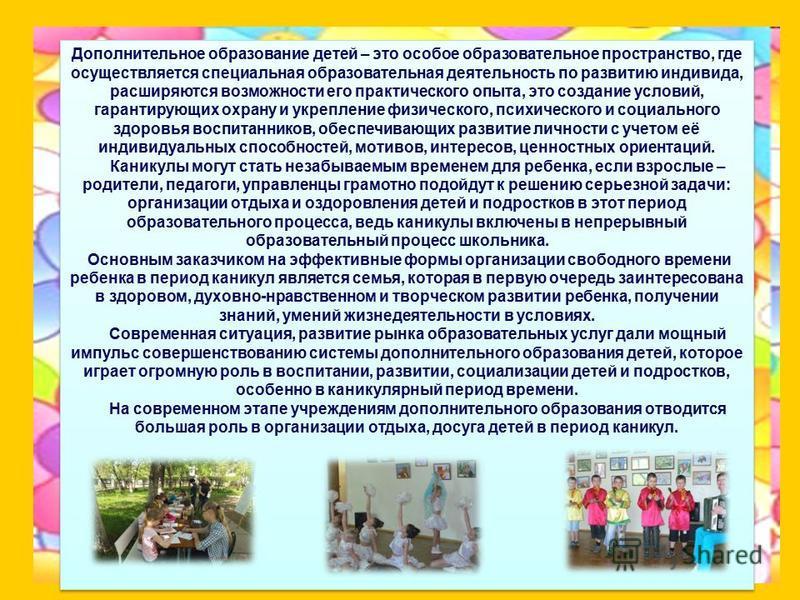 Дополнительное образование детей – это особое образовательное пространство, где осуществляется специальная образовательная деятельность по развитию индивида, расширяются возможности его практического опыта, это создание условий, гарантирующих охрану