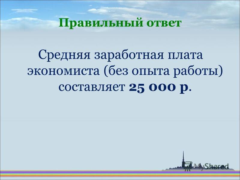 Средняя заработная плата экономиста (без опыта работы) составляет 25 000 р. Правильный ответ