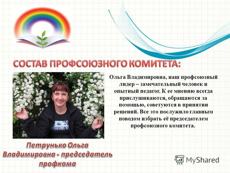 Ольга Владимировна, наш профсоюзный лидер – замечательный человек и опытный педагог. К ее мнению всегда прислушиваются, обращаются за помощью, советуются в принятии решений. Все это послужило главным поводом избрать её председателем профсоюзного коми