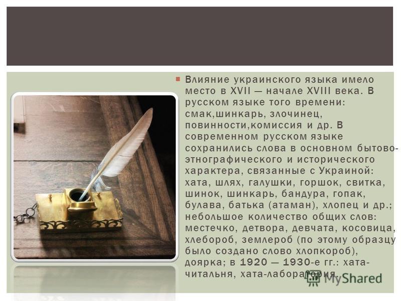 Влияние украинского языка имело место в XVII начале XVIII века. В русском языке того времени: смак,шинкарь, злочинец, повинности,комиссия и др. В современном русском языке сохранились слова в основном бытовой- этнографического и исторического характе