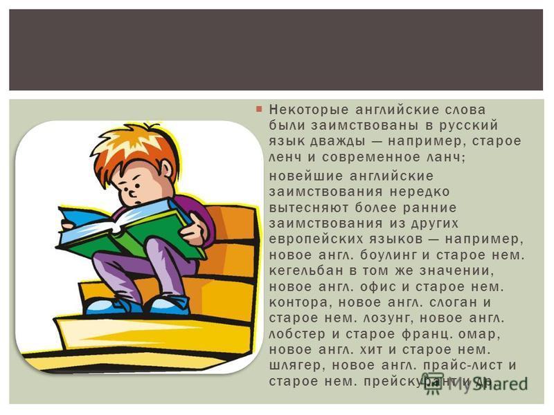Некоторые английские слова были заимствованы в русский язык дважды например, старое ленч и современное ланч; новейшие английские заимствования нередко вытесняют более ранние заимствования из других европейских языков например, новое англ. боулинг и с