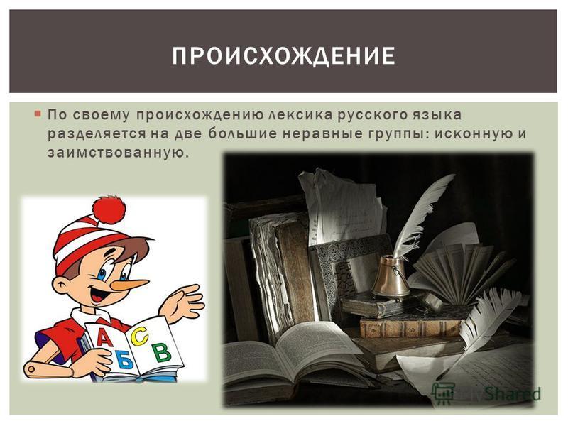 По своему происхождению лексика русского языка разделяется на две большие неравные группы: исконную и заимствованную. ПРОИСХОЖДЕНИЕ