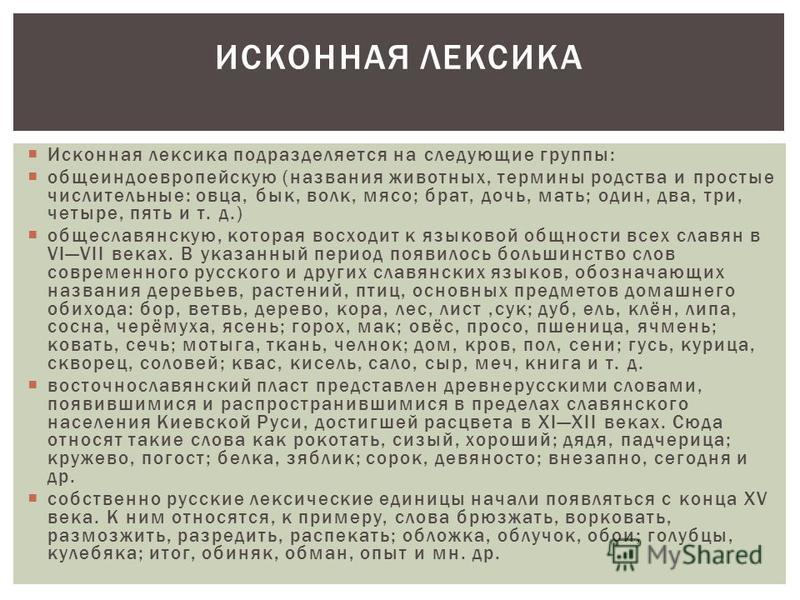 Исконная лексика подразделяется на следующие группы: общеиндоевропейскую (названия животных, термины родства и простые числительные: овца, бык, волк, мясо; брат, дочь, мать; один, два, три, четыре, пять и т. д.) общеславянскую, которая восходит к язы