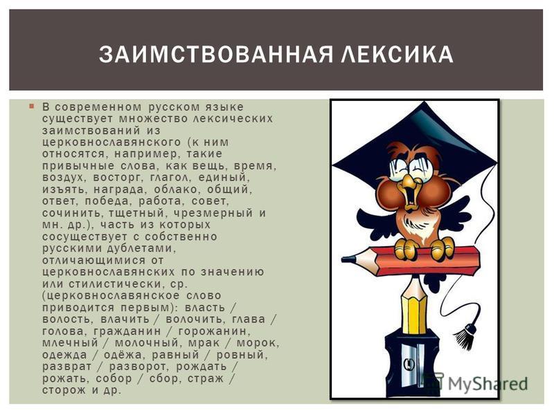 В современном русском языке существует множество лексических заимствований из церковнославянского (к ним относятся, например, такие привычные слова, как вещь, время, воздух, восторг, глагол, единый, изъять, награда, облако, общий, ответ, победа, рабо