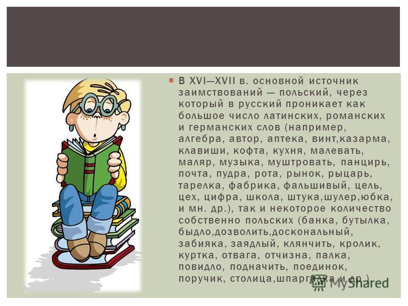 В XVIXVII в. основной источник заимствований польский, через который в русский проникает как большое число латинских, романских и германских слов (например, алгебра, автор, аптека, винт,казарма, клавиши, кофта, кухня, малевать, маляр, музыка, муштров