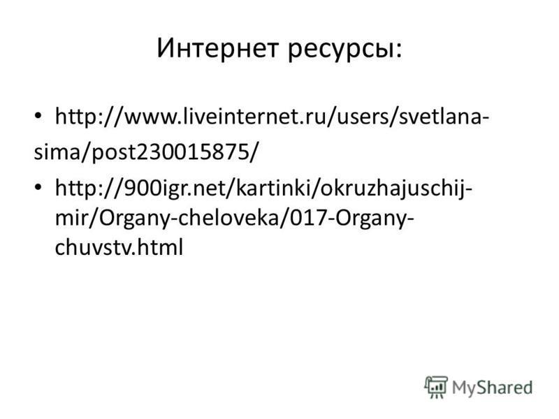 Интернет ресурсы: http://www.liveinternet.ru/users/svetlana- sima/post230015875/ http://900igr.net/kartinki/okruzhajuschij- mir/Organy-cheloveka/017-Organy- chuvstv.html
