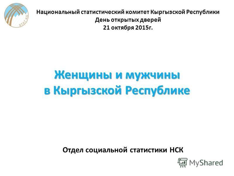Женщины и мужчины в Кыргызской Республике Отдел социальной статистики НСК Национальный статистический комитет Кыргызской Республики День открытых дверей 21 октября 2015 г.