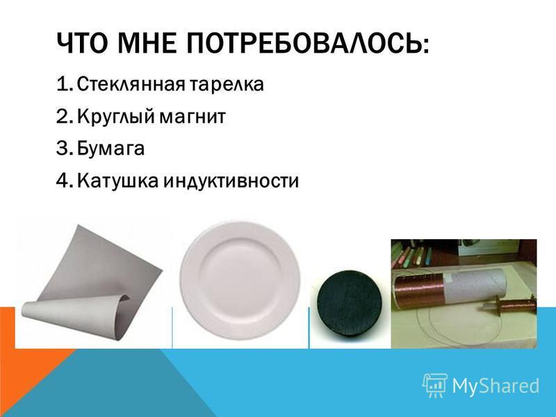 ЧТО МНЕ ПОТРЕБОВАЛОСЬ: 1. Стеклянная тарелка 2. Круглый магнит 3. Бумага 4. Катушка индуктивности