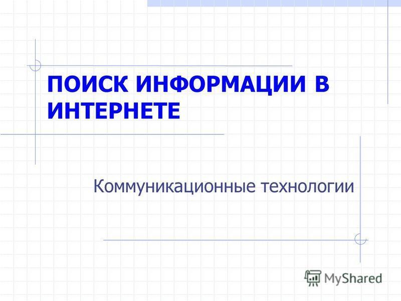 ПОИСК ИНФОРМАЦИИ В ИНТЕРНЕТЕ Коммуникационные технологии