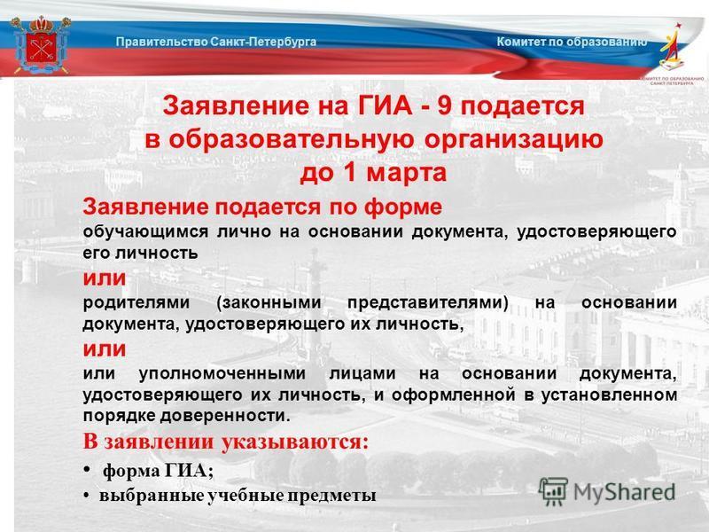 Заявление на ГИА - 9 подается в образовательную организацию до 1 марта Правительство Санкт-Петербурга Комитет по образованию Заявление подается по форме обучающимся лично на основании документа, удостоверяющего его личность или родителями (законными