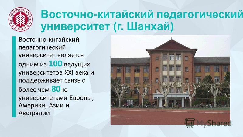 Восточно-китайский педагогический университет (г. Шанхай) Восточно-китайский педагогический университет является одним из 100 ведущих университетов XXI века и поддерживает связь с более чем 80 -ю университетами Европы, Америки, Азии и Австралии