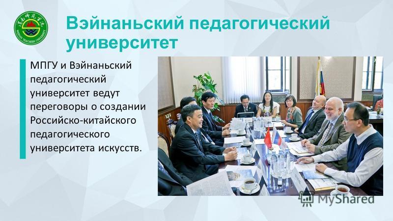 Вэйнаньский педагогический университет МПГУ и Вэйнаньский педагогический университет ведут переговоры о создании Российско-китайского педагогического университета искусств.