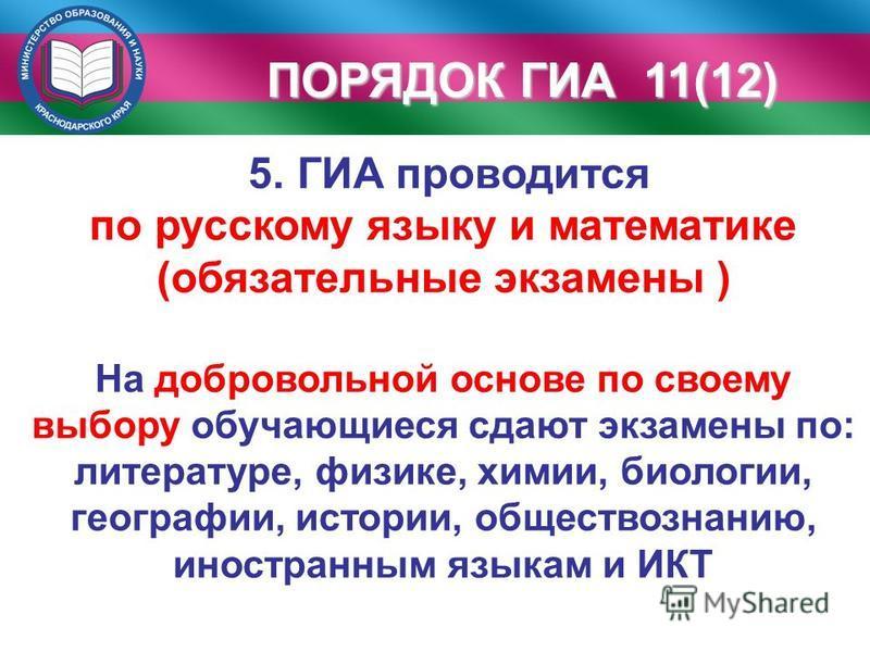 ПОРЯДОК ГИА 11(12) 5. ГИА проводится по русскому языку и математике (обязательные экзамены ) На добровольной основе по своему выбору обучающиеся сдают экзамены по: литературе, физике, химии, биологии, географии, истории, обществознанию, иностранным я