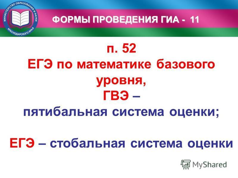 ФОРМЫ ПРОВЕДЕНИЯ ГИА - 11 п. 52 ЕГЭ по математике базового уровня, ГВЭ – пятибалльная система оценки; ЕГЭ – стобальная система оценки