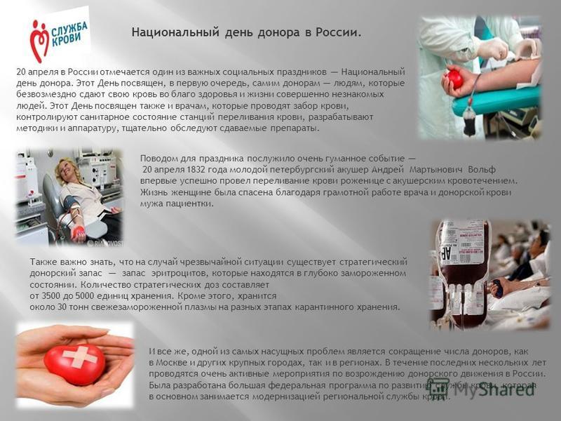 Национальный день донора в России. 20 апреля в России отмечается один из важных социальных праздников Национальный день донора. Этот День посвящен, в первую очередь, самим донорам людям, которые безвозмездно сдают свою кровь во благо здоровья и жизни