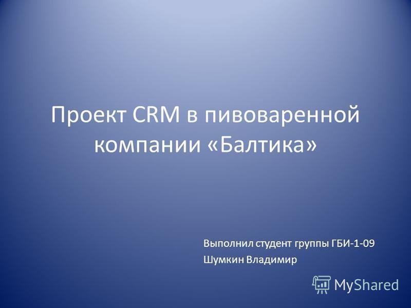 Проект CRM в пивоваренной компании «Балтика» Выполнил студент группы ГБИ-1-09 Шумкин Владимир
