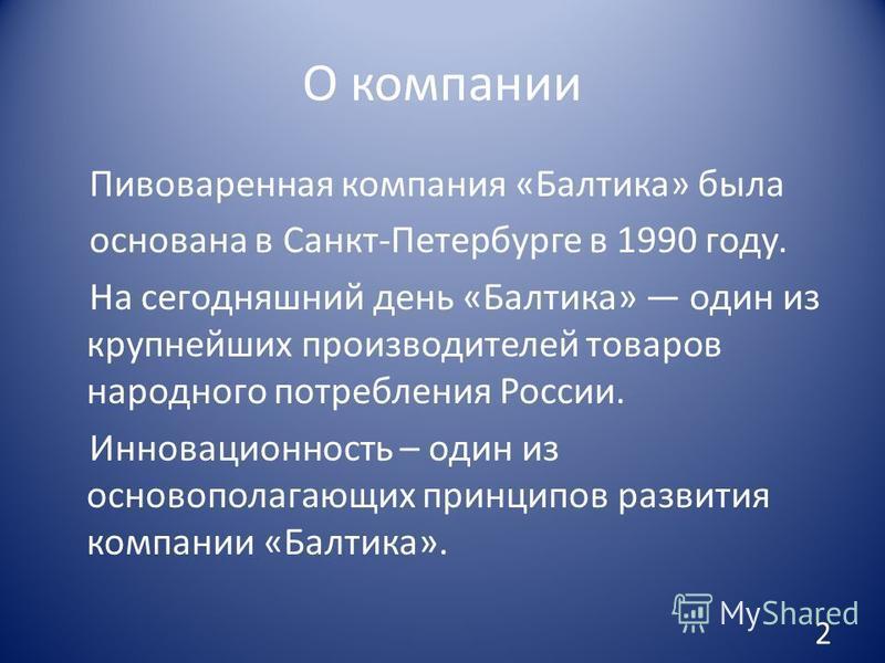 О компании Пивоваренная компания «Балтика» была основана в Санкт-Петербурге в 1990 году. На сегодняшний день «Балтика» один из крупнейших производителей товаров народного потребления России. Инновационность – один из основополагающих принципов развит